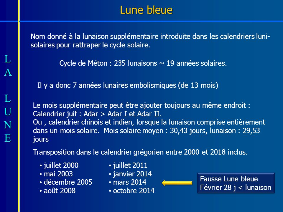 Lune bleue Nom donné à la lunaison supplémentaire introduite dans les calendriers luni-solaires pour rattraper le cycle solaire.
