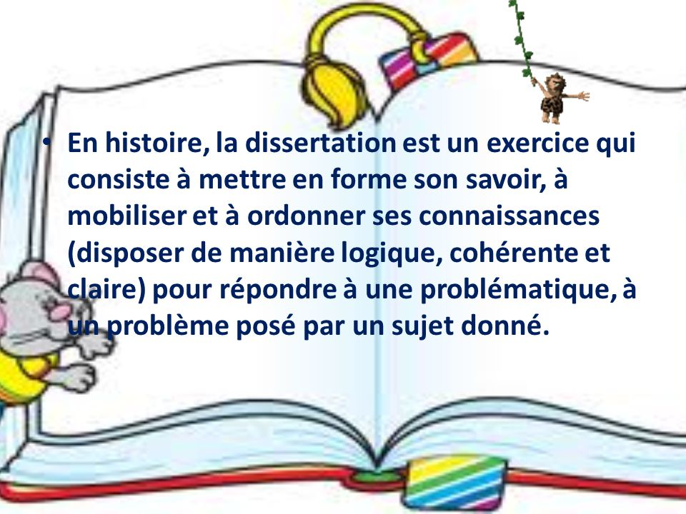 En histoire, la dissertation est un exercice qui consiste à mettre en forme son savoir, à mobiliser et à ordonner ses connaissances (disposer de manière logique, cohérente et claire) pour répondre à une problématique, à un problème posé par un sujet donné.