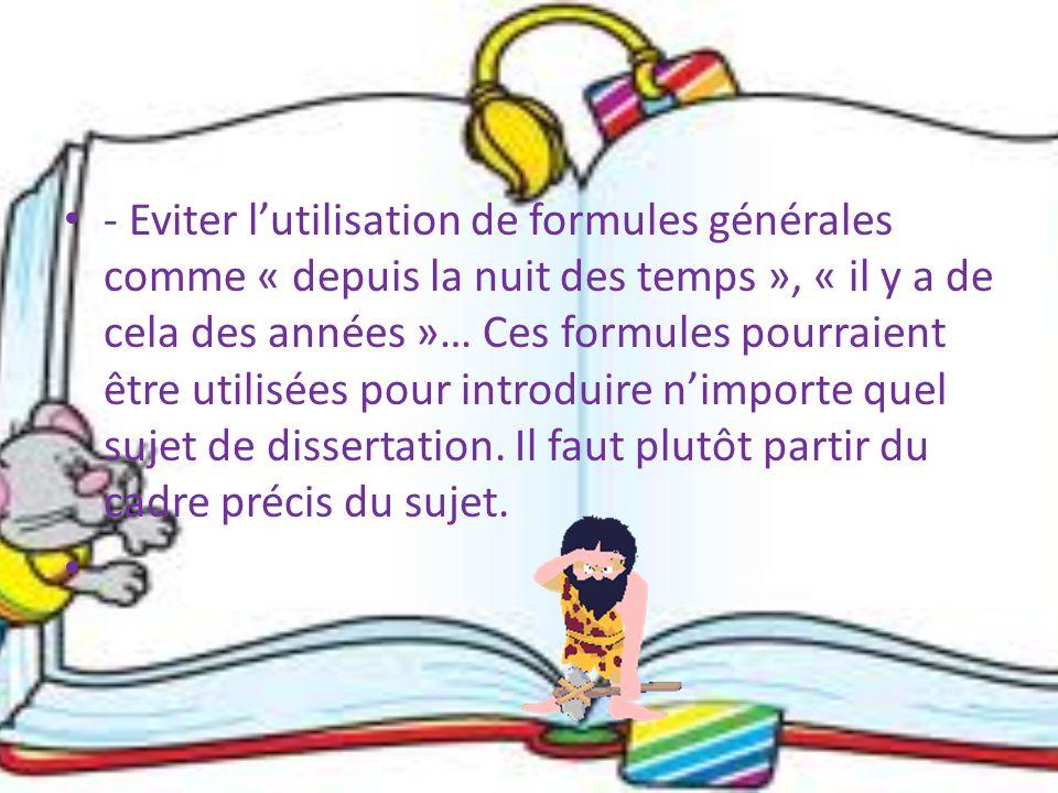 - Eviter l'utilisation de formules générales comme « depuis la nuit des temps », « il y a de cela des années »… Ces formules pourraient être utilisées pour introduire n'importe quel sujet de dissertation.