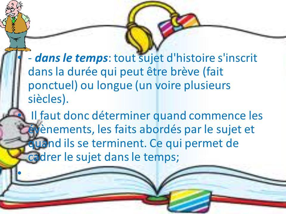 - dans le temps: tout sujet d histoire s inscrit dans la durée qui peut être brève (fait ponctuel) ou longue (un voire plusieurs siècles).