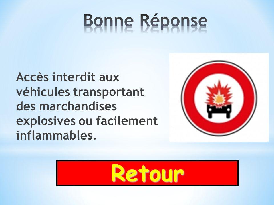 Bonne Réponse Accès interdit aux véhicules transportant des marchandises explosives ou facilement inflammables.