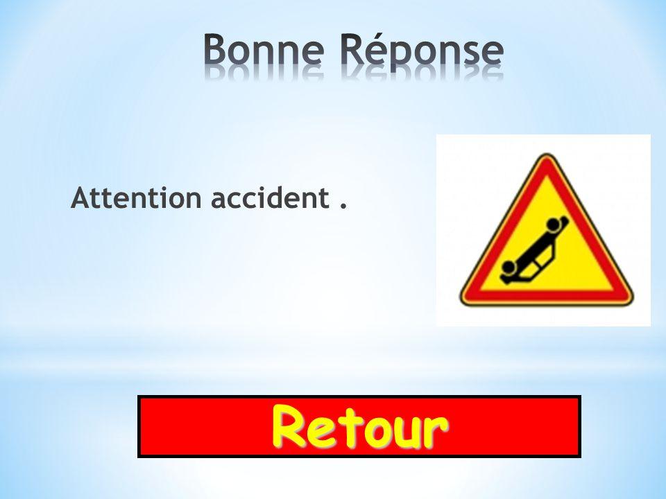 Bonne Réponse Attention accident . Retour