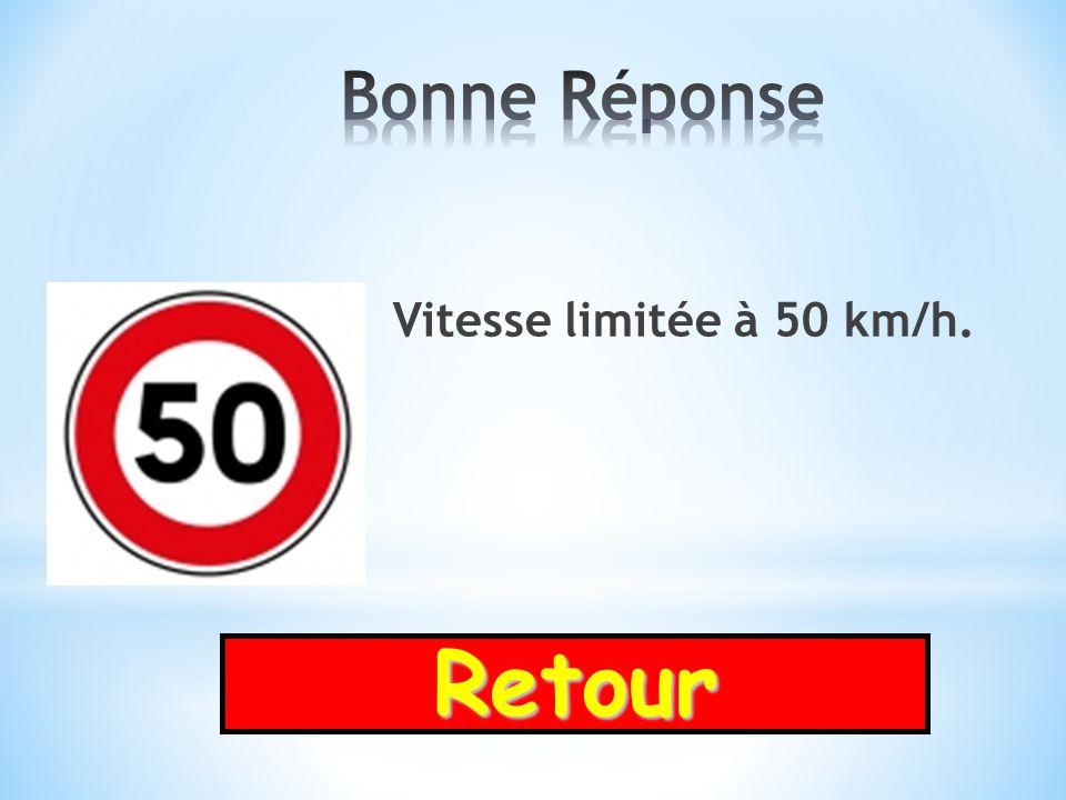 Bonne Réponse Vitesse limitée à 50 km/h. Retour