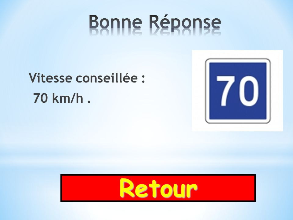 Bonne Réponse Vitesse conseillée : 70 km/h . Retour