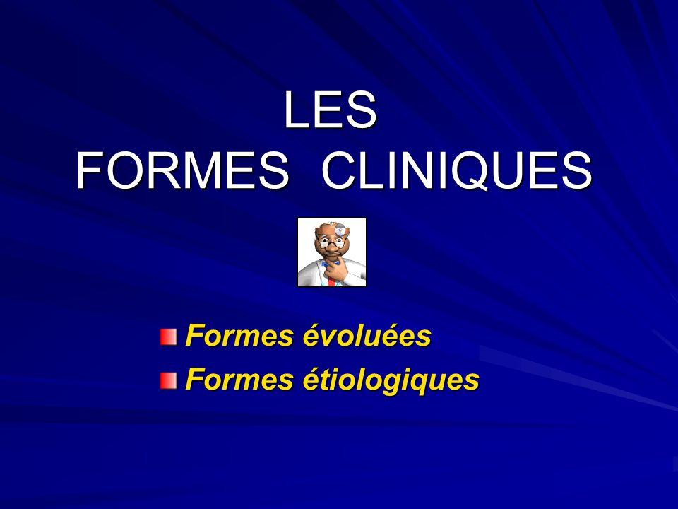 LES FORMES CLINIQUES Formes évoluées Formes étiologiques
