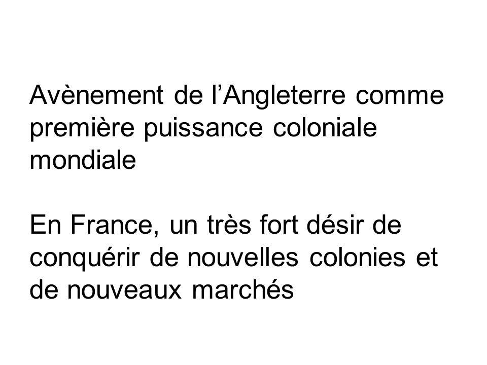 Avènement de l'Angleterre comme première puissance coloniale mondiale En France, un très fort désir de conquérir de nouvelles colonies et de nouveaux marchés