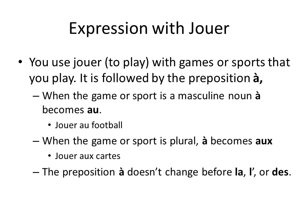 Expression with Jouer You use jouer (to play) with games or sports that you play. It is followed by the preposition à,