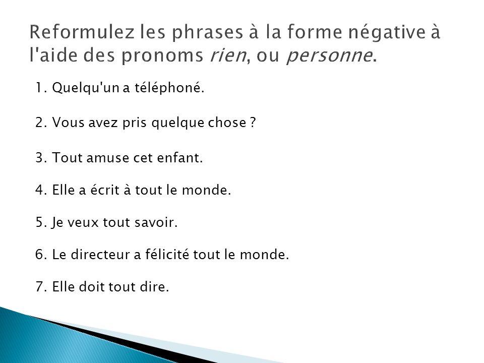 Reformulez les phrases à la forme négative à l aide des pronoms rien, ou personne.