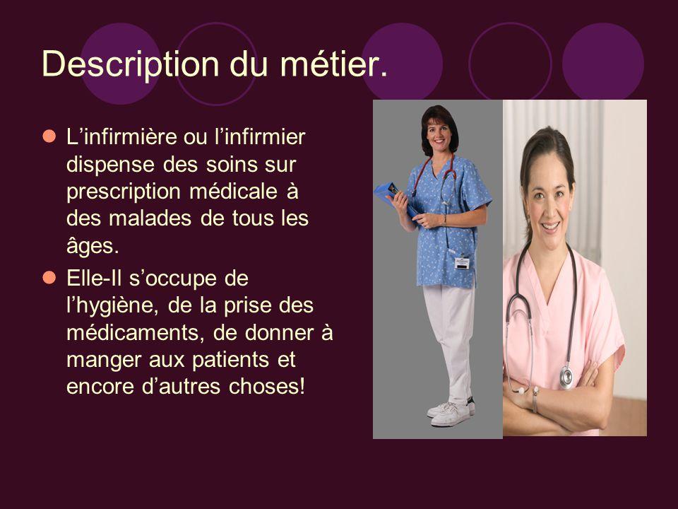 Description du métier. L'infirmière ou l'infirmier dispense des soins sur prescription médicale à des malades de tous les âges.