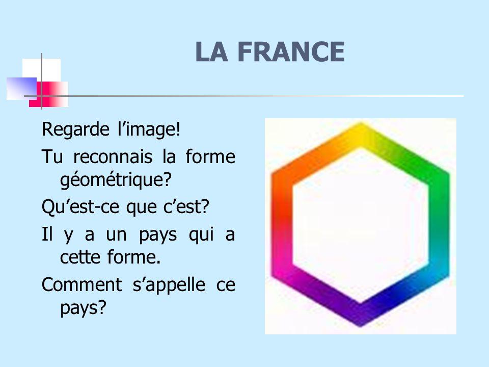 LA FRANCE Regarde l'image! Tu reconnais la forme géométrique
