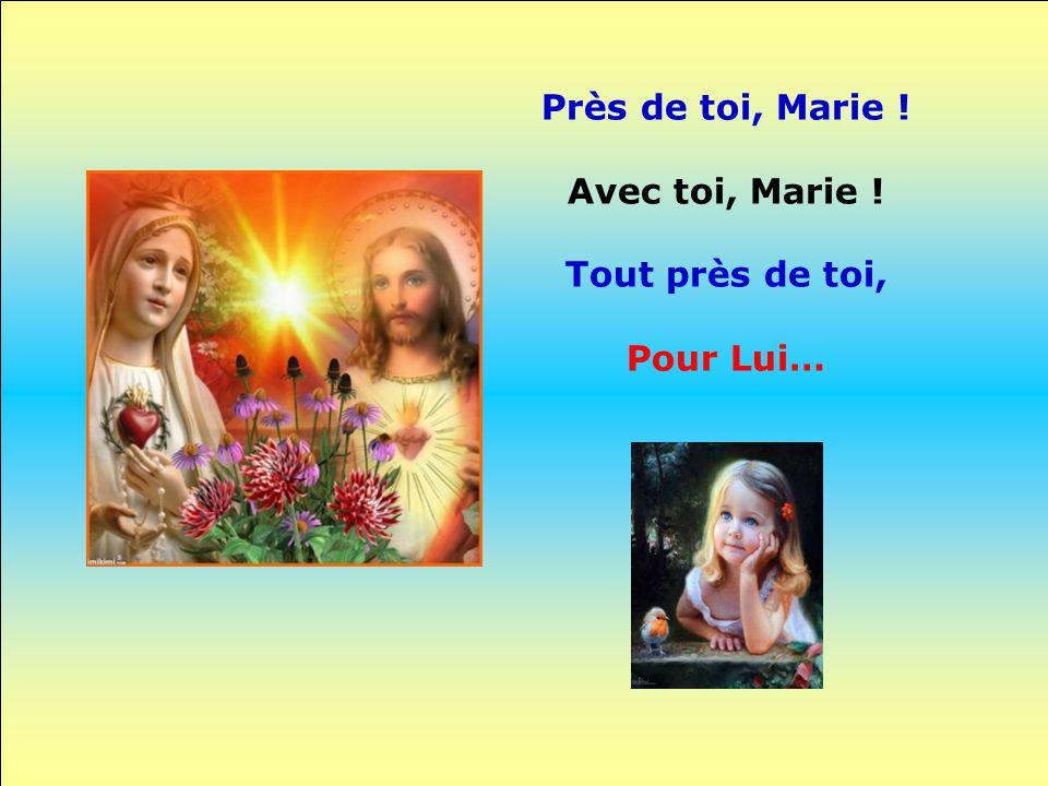Près de toi, Marie ! Avec toi, Marie ! Tout près de toi, Pour Lui…