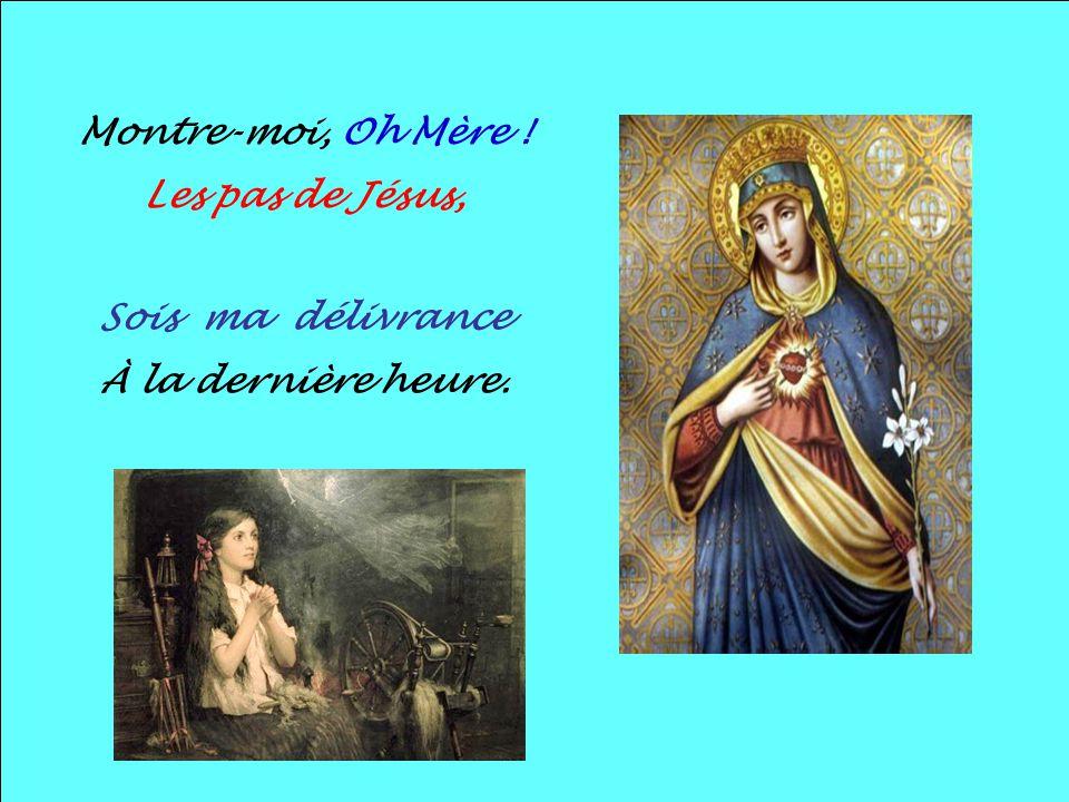 Montre-moi, Oh Mère ! Les pas de Jésus, Sois ma délivrance À la dernière heure.