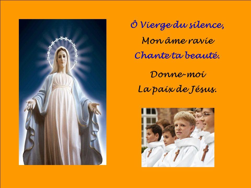 Ô Vierge du silence, Mon âme ravie Chante ta beauté. Donne-moi La paix de Jésus.