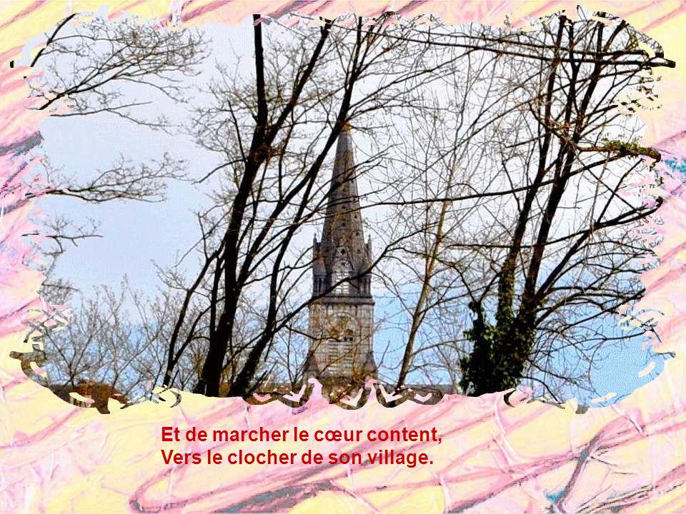 Et de marcher le cœur content, Vers le clocher de son village.
