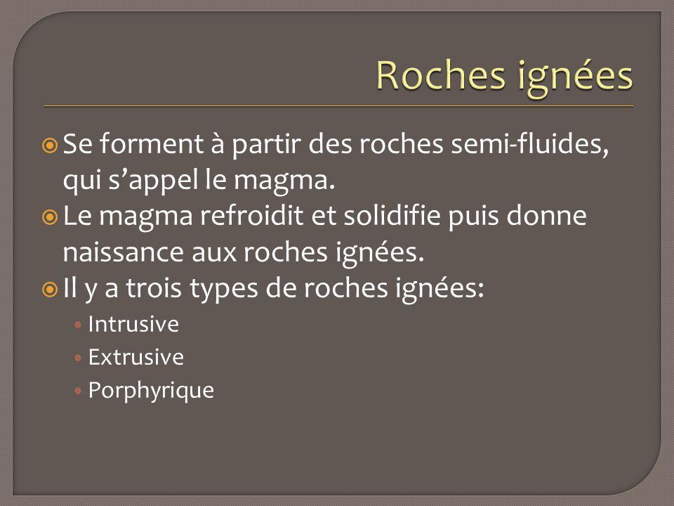 Roches ignées Se forment à partir des roches semi-fluides, qui s'appel le magma.