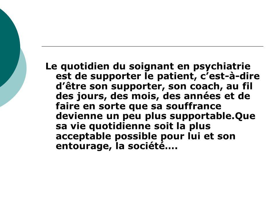 Le quotidien du soignant en psychiatrie est de supporter le patient, c'est-à-dire d'être son supporter, son coach, au fil des jours, des mois, des années et de faire en sorte que sa souffrance devienne un peu plus supportable.Que sa vie quotidienne soit la plus acceptable possible pour lui et son entourage, la société….