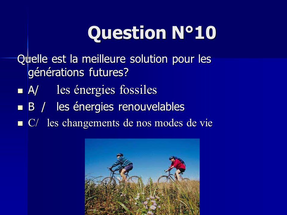 Question N°10 Quelle est la meilleure solution pour les générations futures A/ les énergies fossiles.