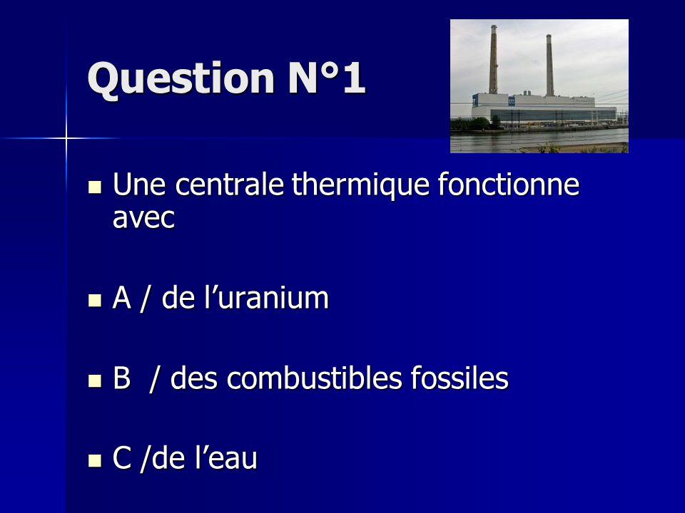 Question N°1 Une centrale thermique fonctionne avec A / de l'uranium