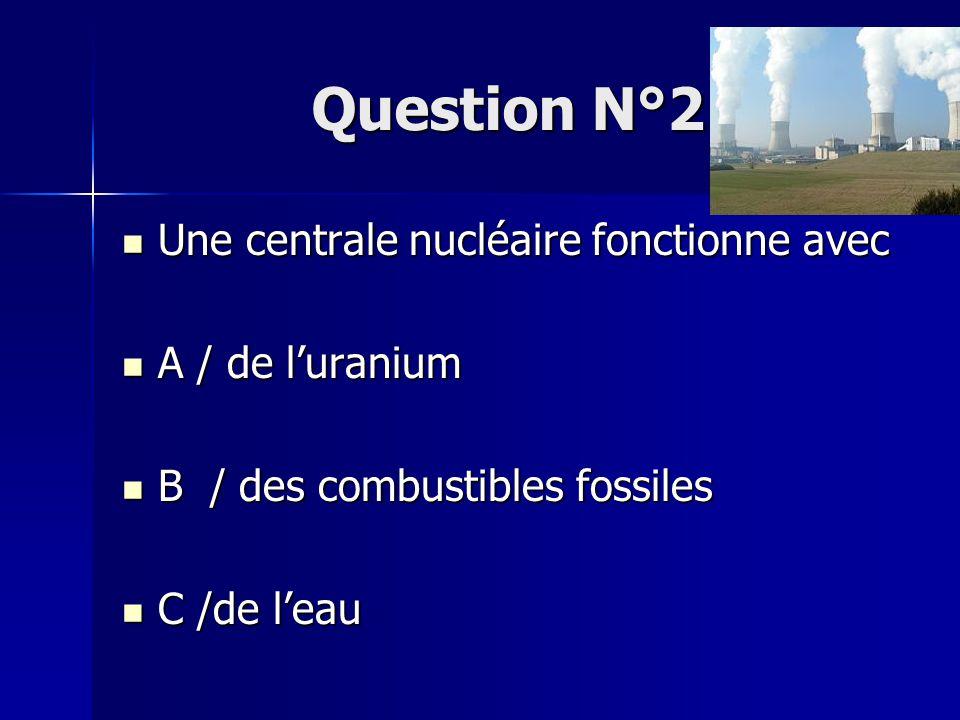 Question N°2 Une centrale nucléaire fonctionne avec A / de l'uranium