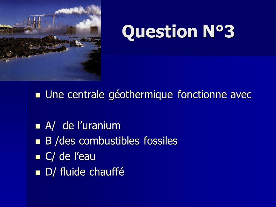 Question N°3 Une centrale géothermique fonctionne avec A/ de l'uranium