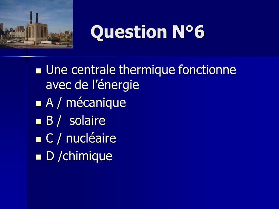 Question N°6 Une centrale thermique fonctionne avec de l'énergie