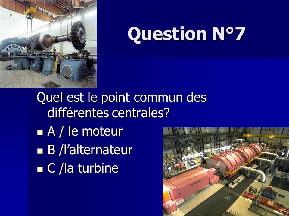 Question N°7 Quel est le point commun des différentes centrales