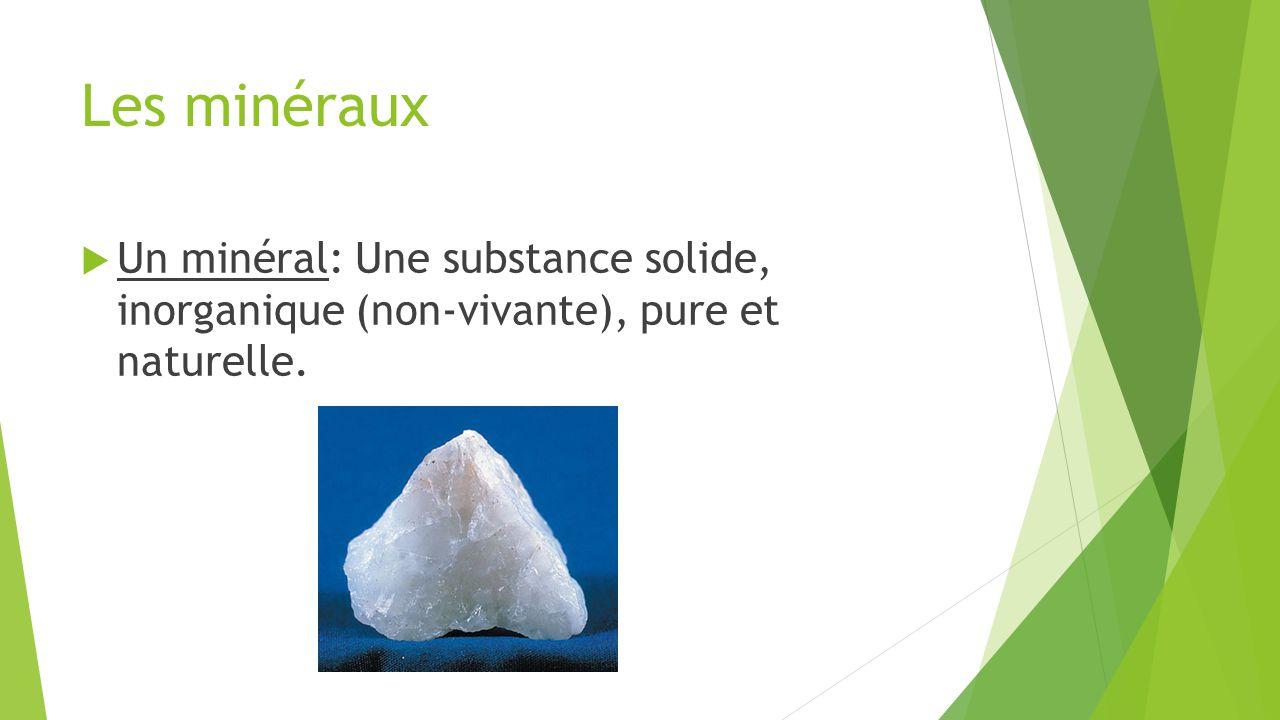 Les minéraux Un minéral: Une substance solide, inorganique (non-vivante), pure et naturelle.