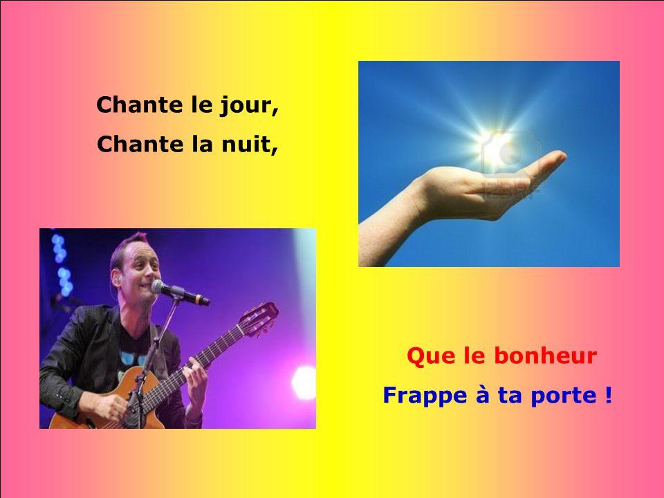 Chante le jour, Chante la nuit, Que le bonheur Frappe à ta porte !