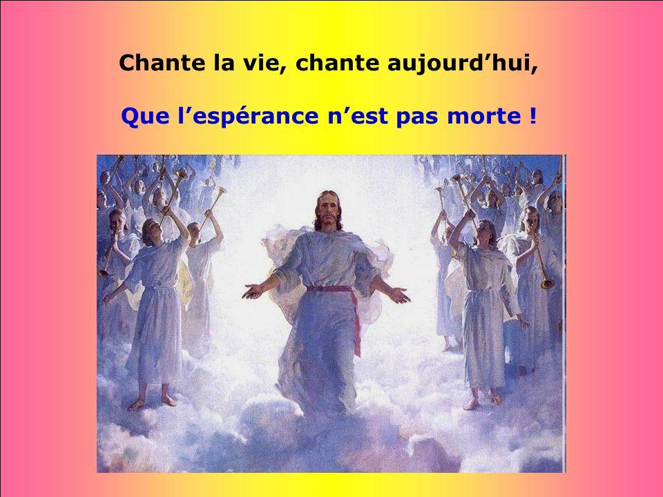 Chante la vie, chante aujourd'hui, Que l'espérance n'est pas morte !
