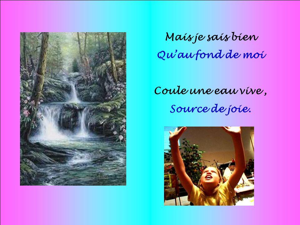 Mais je sais bien Qu'au fond de moi Coule une eau vive , Source de joie.