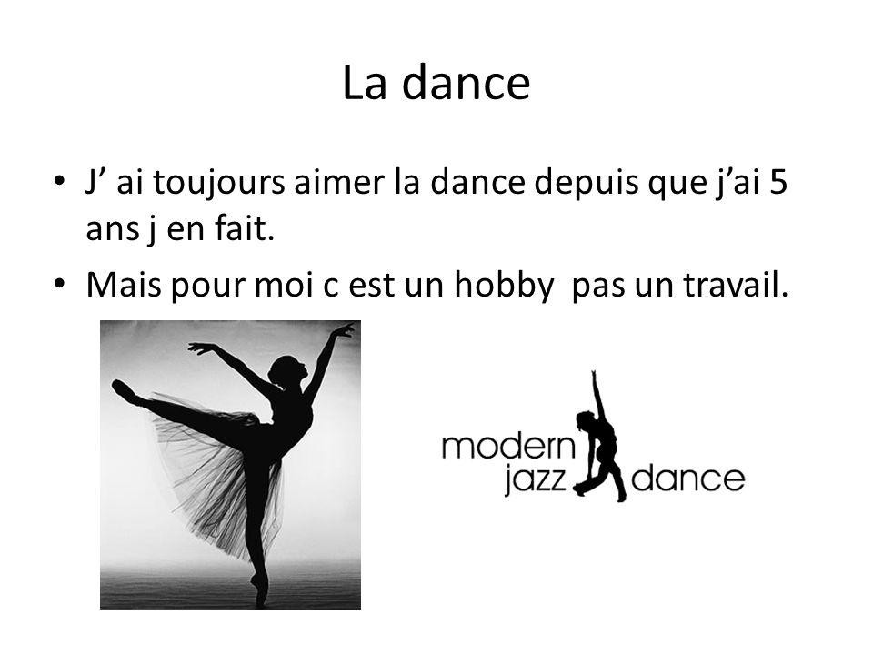 La dance J' ai toujours aimer la dance depuis que j'ai 5 ans j en fait.