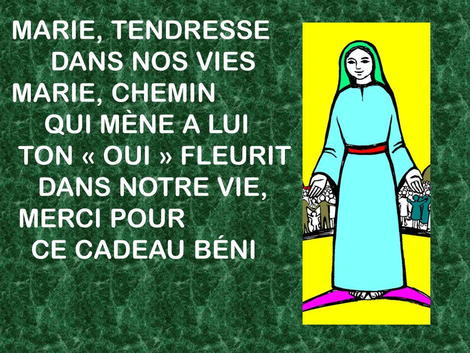 MARIE, TENDRESSE DANS NOS VIES. MARIE, CHEMIN. QUI MÈNE A LUI. TON « OUI » FLEURIT. DANS NOTRE VIE,