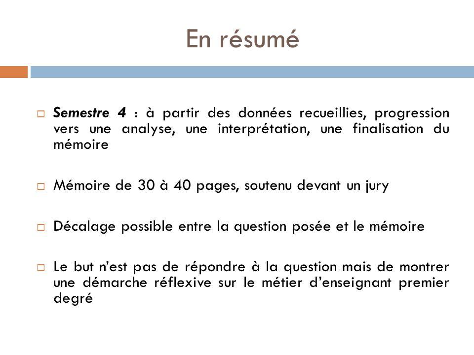 En résumé Semestre 4 : à partir des données recueillies, progression vers une analyse, une interprétation, une finalisation du mémoire.