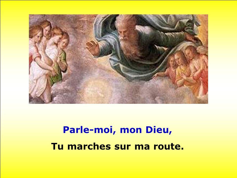 Parle-moi, mon Dieu, Tu marches sur ma route.