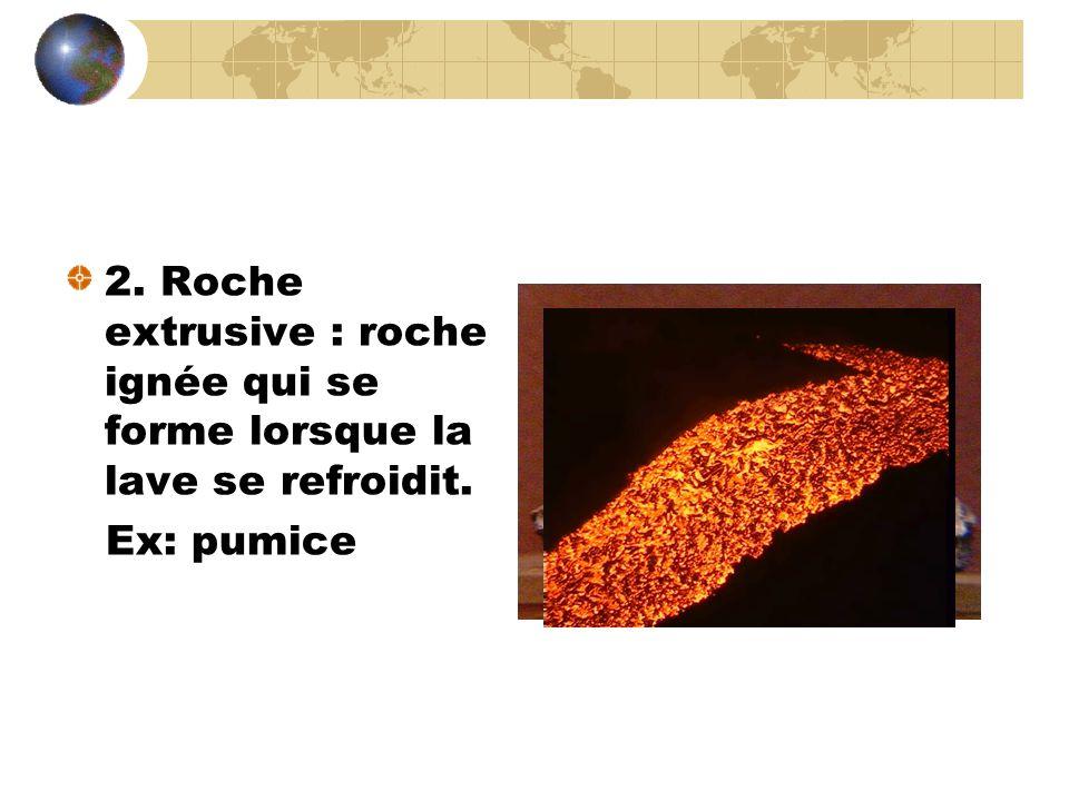 2. Roche extrusive : roche ignée qui se forme lorsque la lave se refroidit.