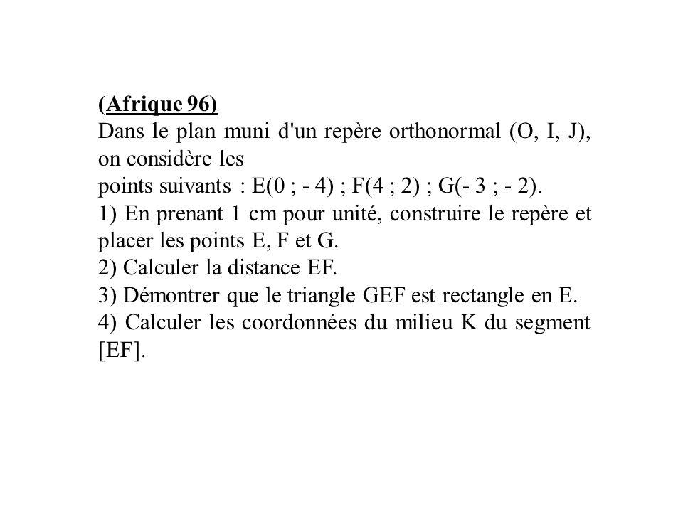 (Afrique 96) Dans le plan muni d un repère orthonormal (O, I, J), on considère les. points suivants : E(0 ; - 4) ; F(4 ; 2) ; G(- 3 ; - 2).