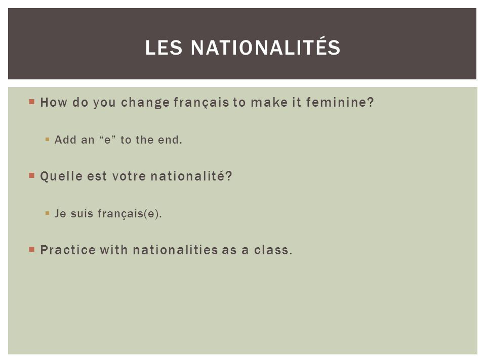 Les nationalitÉs How do you change français to make it feminine