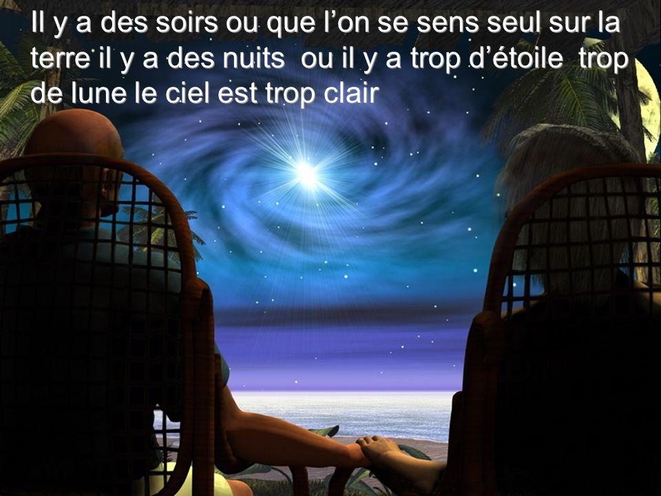 Il y a des soirs ou que l'on se sens seul sur la terre il y a des nuits ou il y a trop d'étoile trop de lune le ciel est trop clair