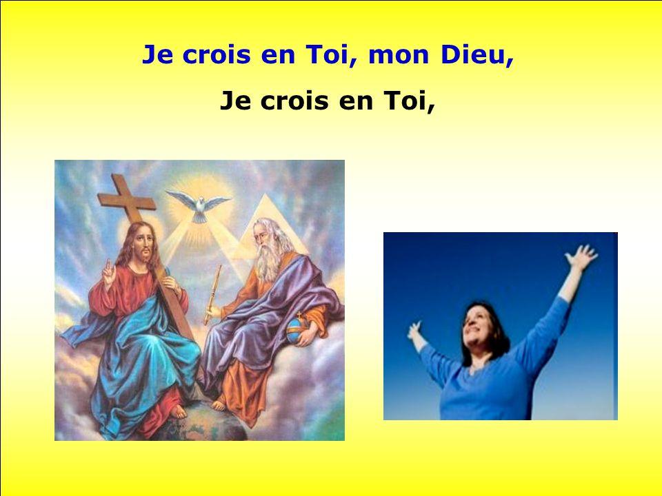 Je crois en Toi, mon Dieu, Je crois en Toi,