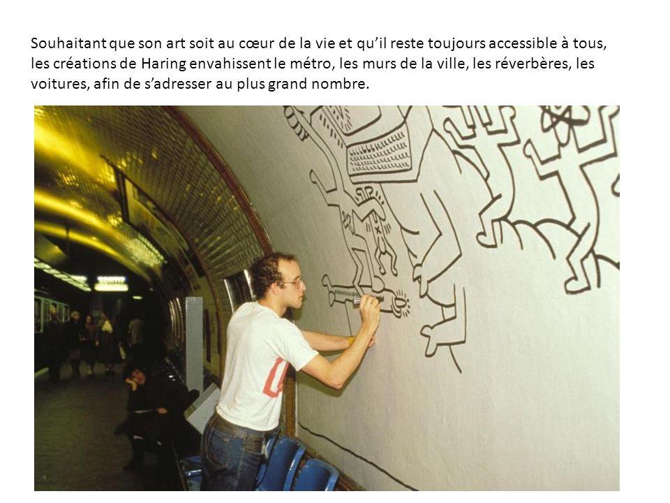 Souhaitant que son art soit au cœur de la vie et qu'il reste toujours accessible à tous, les créations de Haring envahissent le métro, les murs de la ville, les réverbères, les voitures, afin de s'adresser au plus grand nombre.