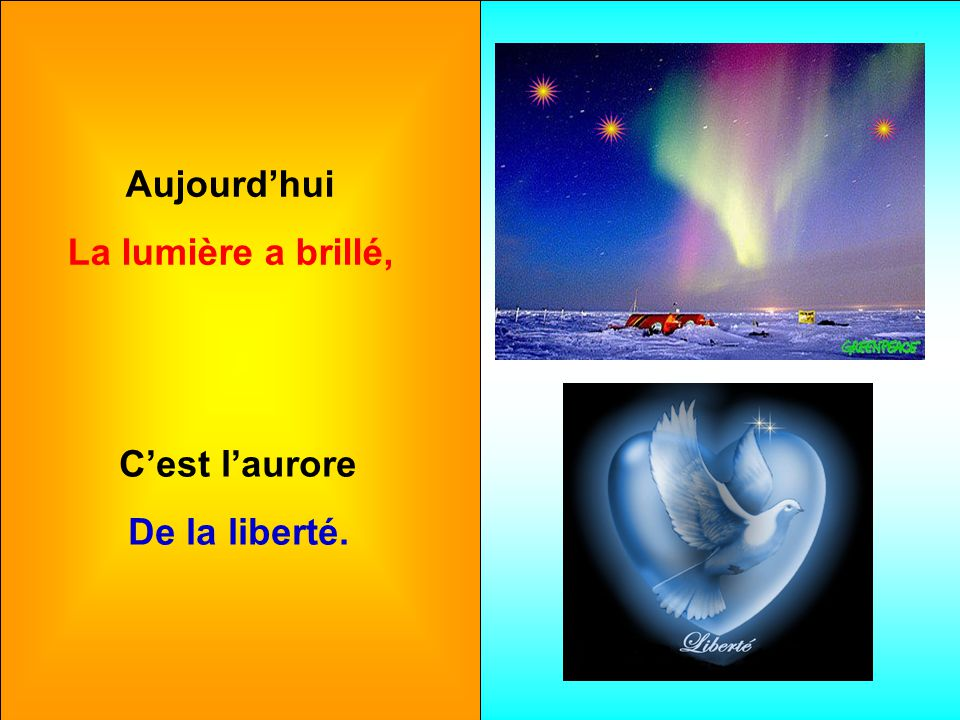Aujourd'hui La lumière a brillé, C'est l'aurore De la liberté.