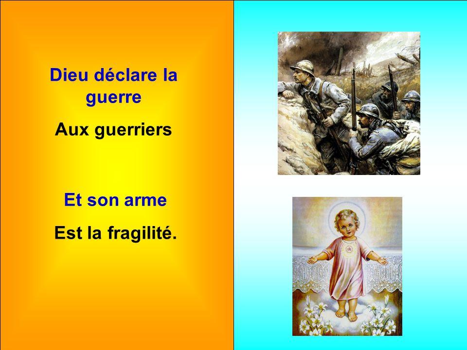 Dieu déclare la guerre Aux guerriers Et son arme Est la fragilité.