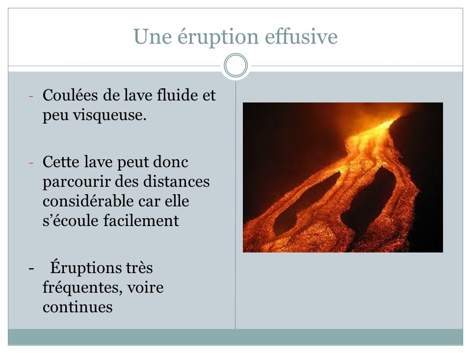 Une éruption effusive Coulées de lave fluide et peu visqueuse.