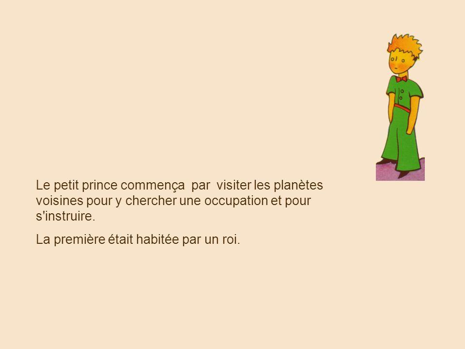 Le petit prince commença par visiter les planètes voisines pour y chercher une occupation et pour s instruire.