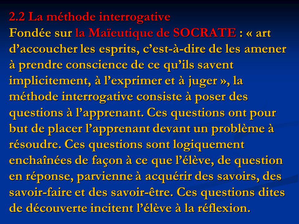 2.2 La méthode interrogative Fondée sur la Maïeutique de SOCRATE : « art d'accoucher les esprits, c'est-à-dire de les amener à prendre conscience de ce qu'ils savent implicitement, à l'exprimer et à juger », la méthode interrogative consiste à poser des questions à l'apprenant.