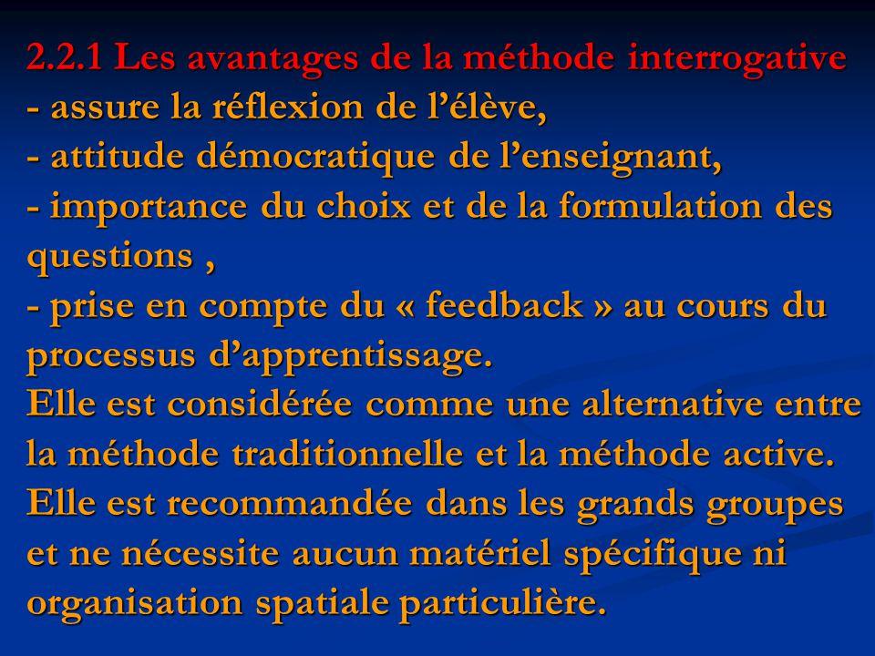 2.2.1 Les avantages de la méthode interrogative - assure la réflexion de l'élève, - attitude démocratique de l'enseignant, - importance du choix et de la formulation des questions , - prise en compte du « feedback » au cours du processus d'apprentissage.