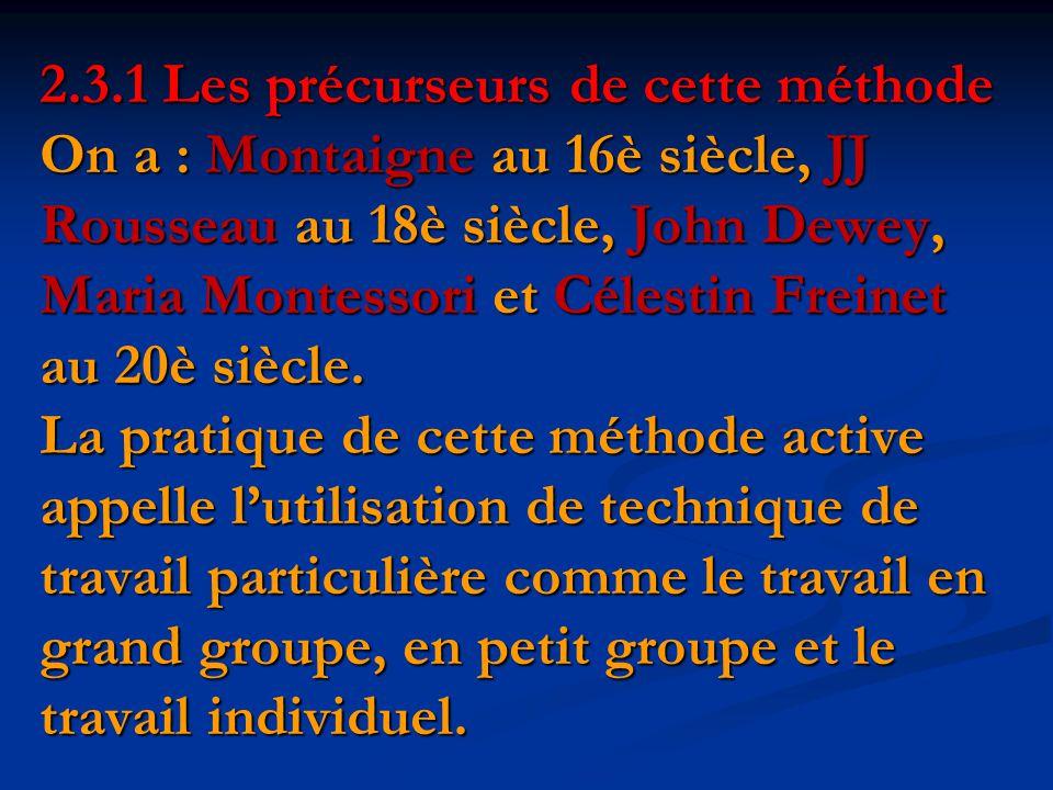 2.3.1 Les précurseurs de cette méthode On a : Montaigne au 16è siècle, JJ Rousseau au 18è siècle, John Dewey, Maria Montessori et Célestin Freinet au 20è siècle.