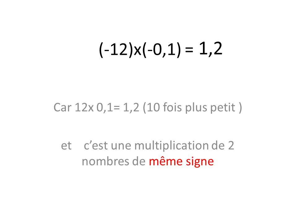 1,2 (-12)x(-0,1) = Car 12x 0,1= 1,2 (10 fois plus petit )