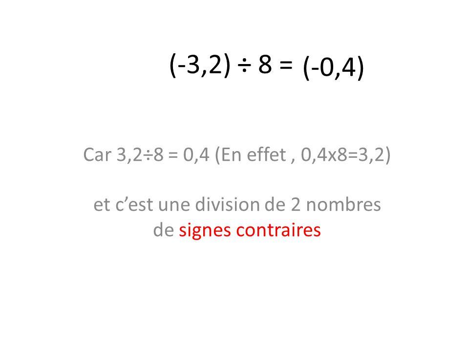 (-3,2) ÷ 8 = (-0,4) Car 3,2÷8 = 0,4 (En effet , 0,4x8=3,2) et c'est une division de 2 nombres de signes contraires.