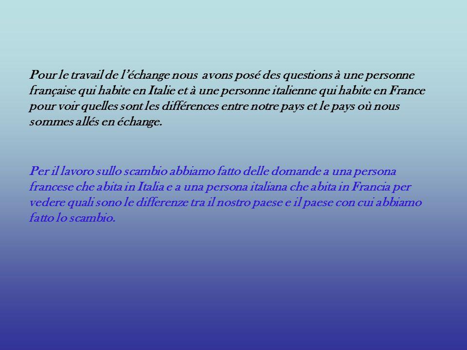 Pour le travail de l'échange nous avons posé des questions à une personne française qui habite en Italie et à une personne italienne qui habite en France pour voir quelles sont les différences entre notre pays et le pays où nous sommes allés en échange.